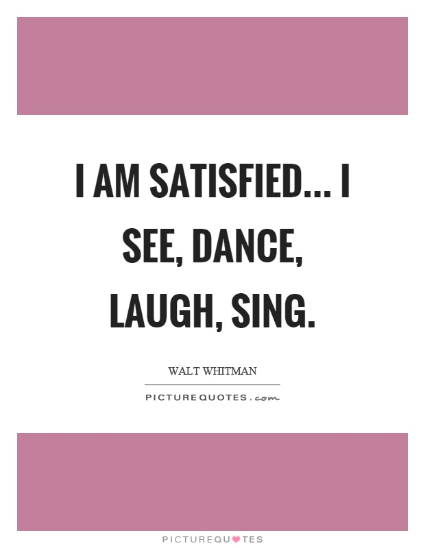 I am satisfied... I see, dance, laugh, sing Picture Quote #1
