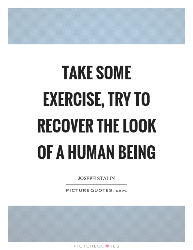 Take some exercise, try to recover the look of a human being Picture Quote #1