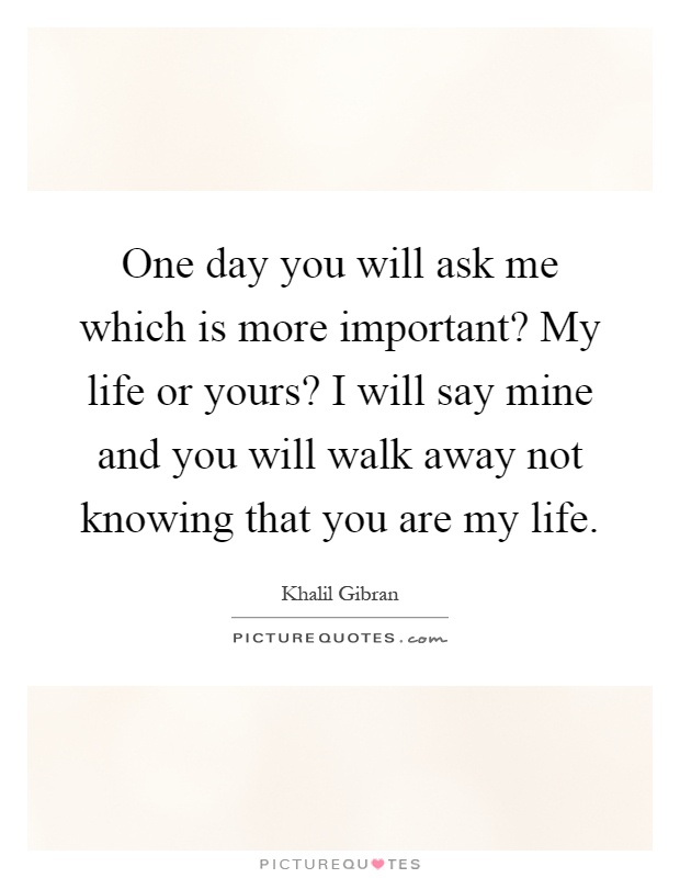 One day you will ask me which is more important? My life or yours? I will say mine and you will walk away not knowing that you are my life Picture Quote #1