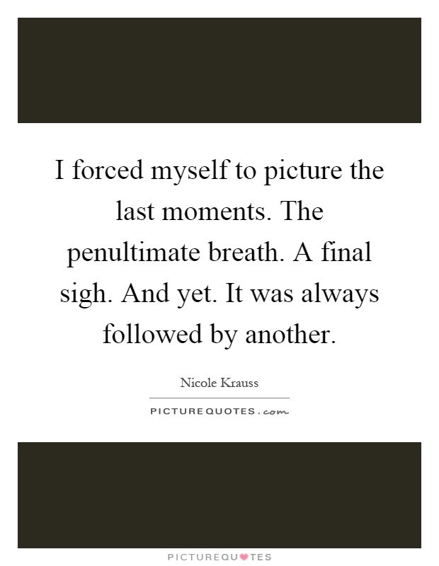 I forced myself to picture the last moments. The penultimate breath. A final sigh. And yet. It was always followed by another Picture Quote #1