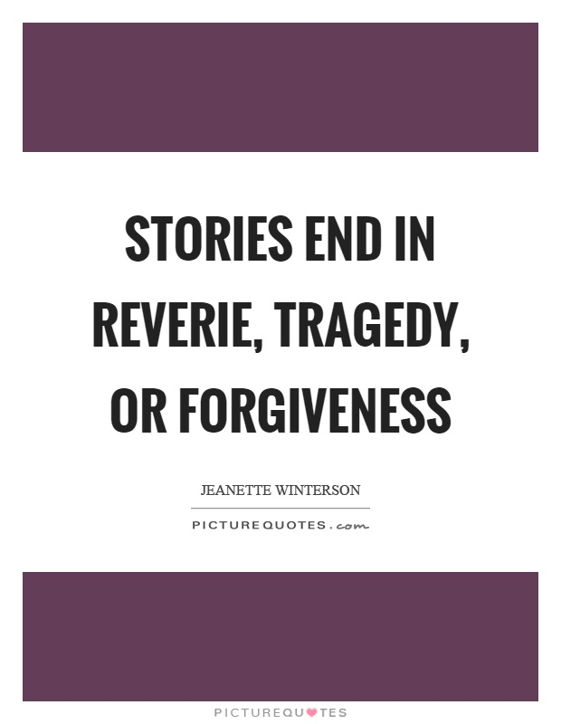 Stories end in reverie, tragedy, or forgiveness Picture Quote #1