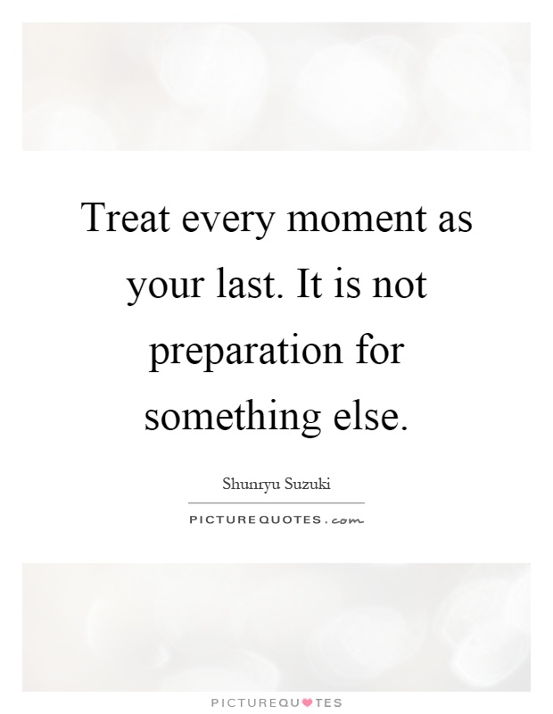 Treat every moment as your last. It is not preparation for something else Picture Quote #1