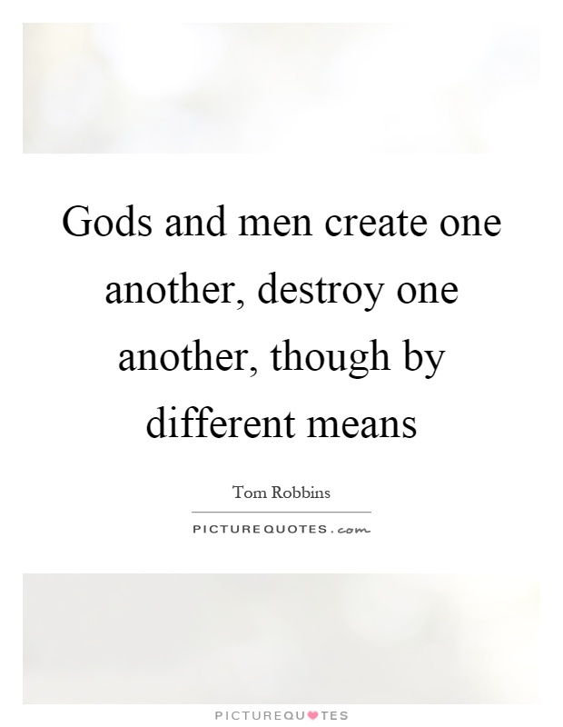 Gods and men create one another, destroy one another, though by different means Picture Quote #1
