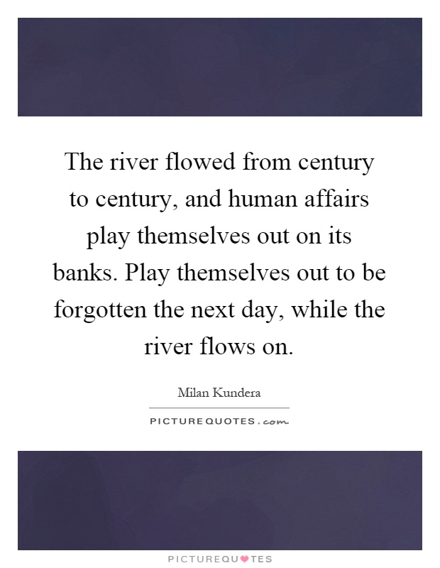 The river flowed from century to century, and human affairs play themselves out on its banks. Play themselves out to be forgotten the next day, while the river flows on Picture Quote #1