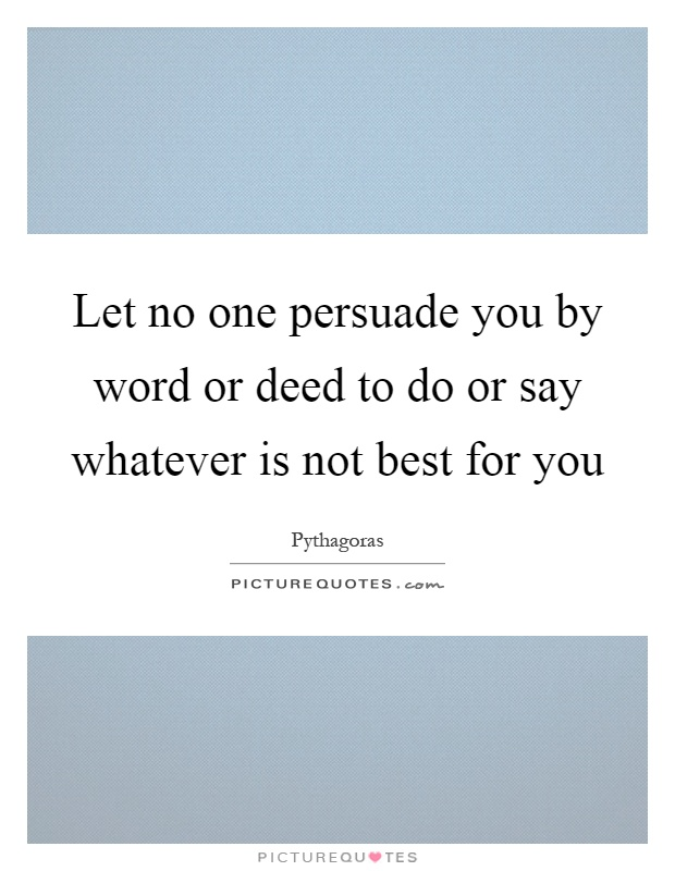 Let no one persuade you by word or deed to do or say whatever is not best for you Picture Quote #1
