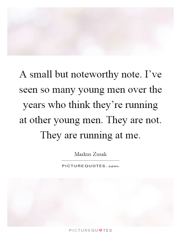 A small but noteworthy note. I've seen so many young men over the years who think they're running at other young men. They are not. They are running at me Picture Quote #1