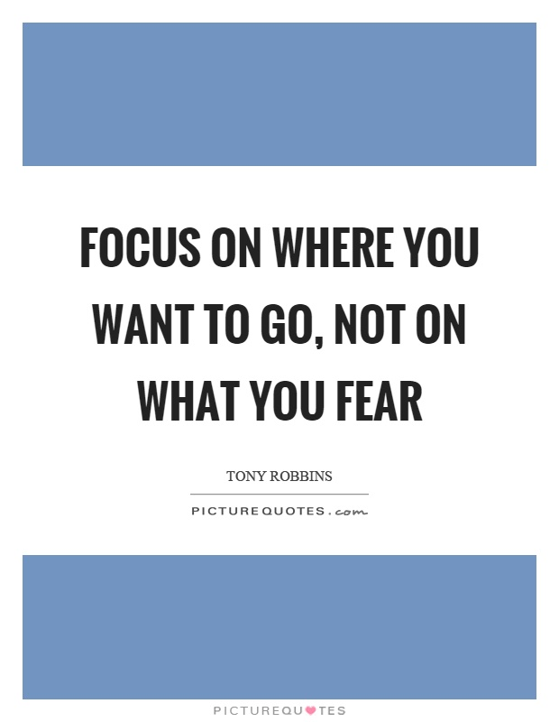 Focus on where you want to go, not on what you fear Picture Quote #1