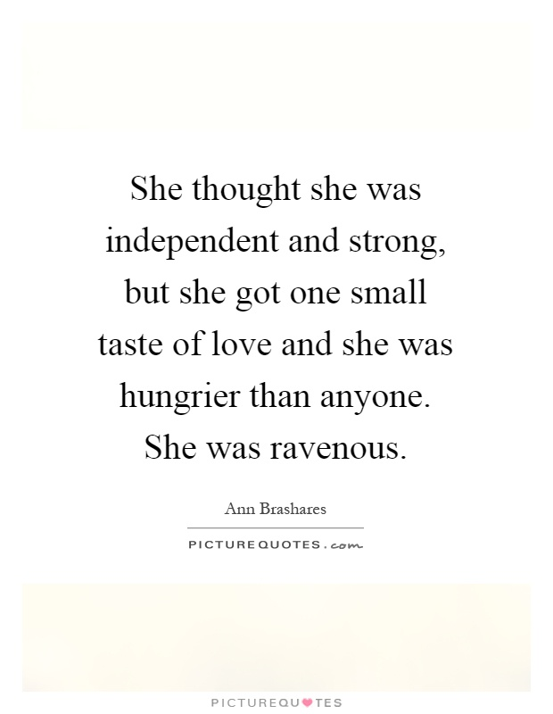 She thought she was independent and strong, but she got one small taste of love and she was hungrier than anyone. She was ravenous Picture Quote #1