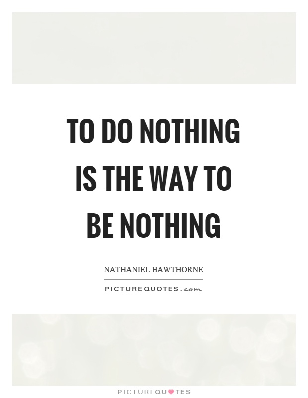 To do nothing is the way to be nothing Picture Quote #1