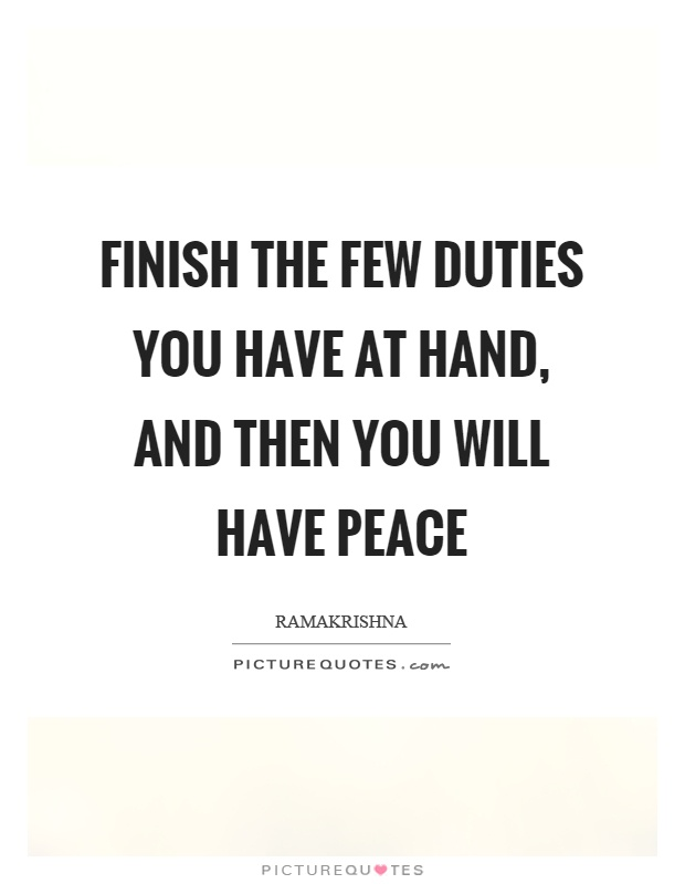 Finish the few duties you have at hand, and then you will have peace Picture Quote #1