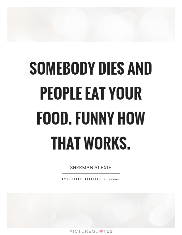 Somebody dies and people eat your food. Funny how that works Picture Quote #1