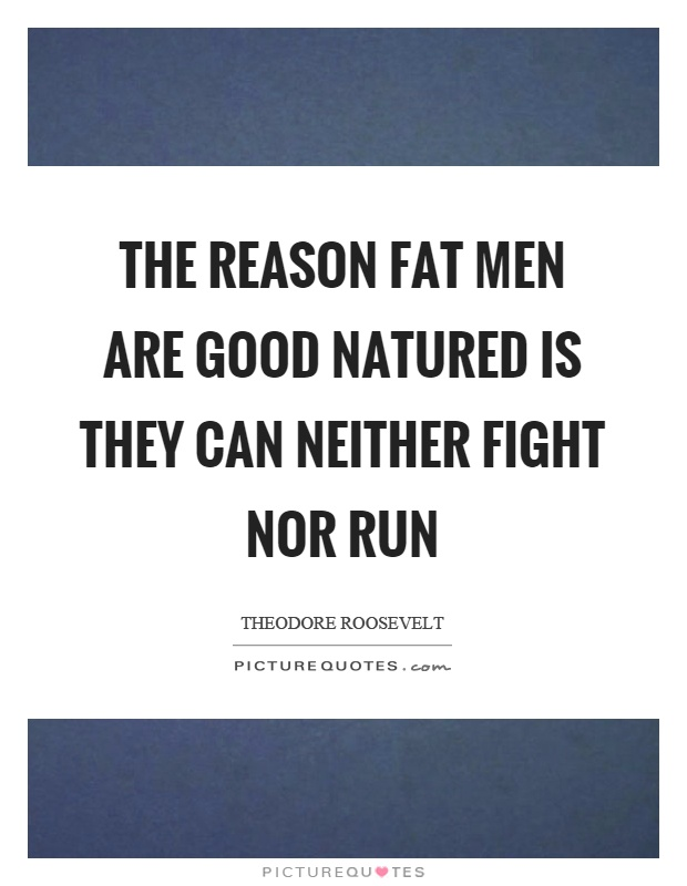 The reason fat men are good natured is they can neither fight nor run Picture Quote #1