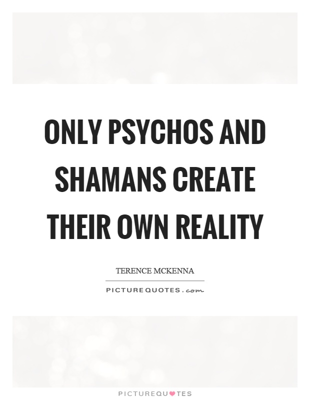 Only psychos and shamans create their own reality Picture Quote #1