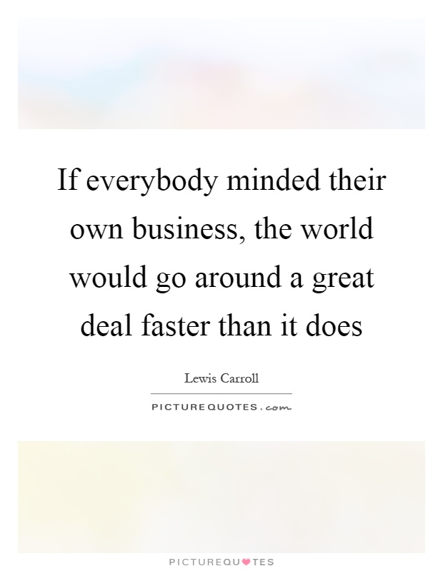 If everybody minded their own business, the world would go around a great deal faster than it does Picture Quote #1