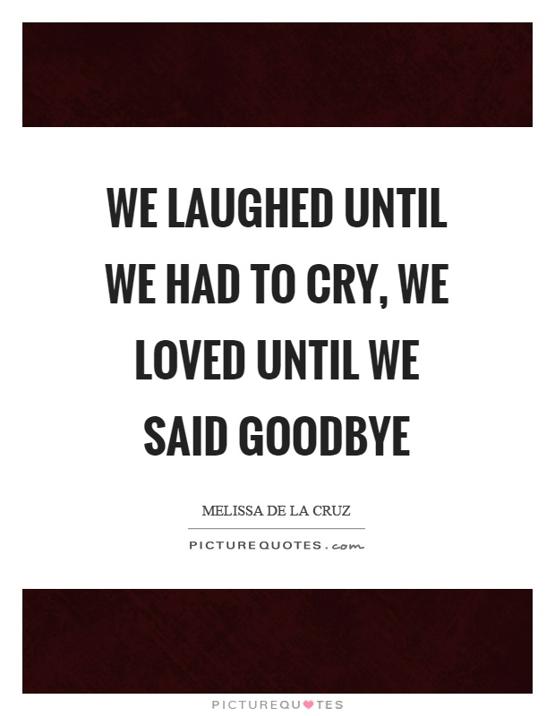 We laughed until we had to cry, we loved until we said goodbye Picture Quote #1