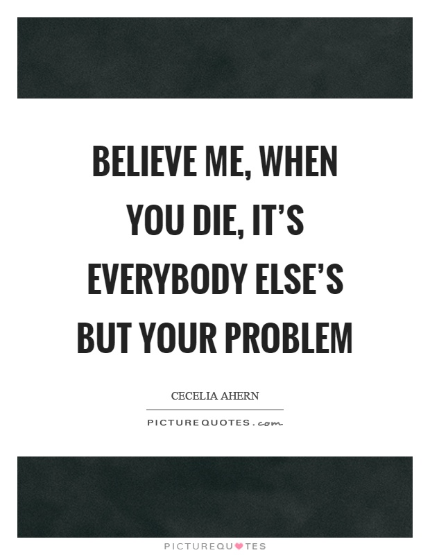Believe me, when you die, it's everybody else's but your problem Picture Quote #1