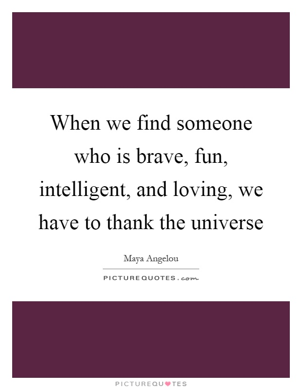 When we find someone who is brave, fun, intelligent, and loving, we have to thank the universe Picture Quote #1