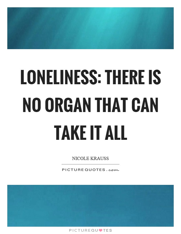 Loneliness: there is no organ that can take it all Picture Quote #1