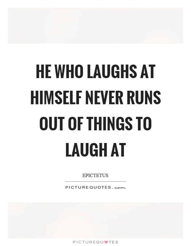He who laughs at himself never runs out of things to laugh at Picture Quote #1