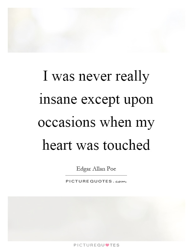 I was never really insane except upon occasions when my heart was touched Picture Quote #1