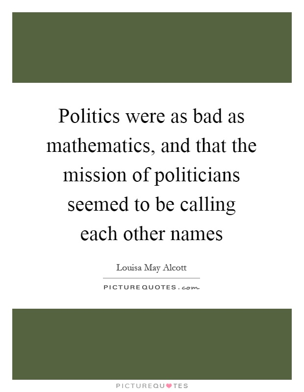 Politics were as bad as mathematics, and that the mission of politicians seemed to be calling each other names Picture Quote #1
