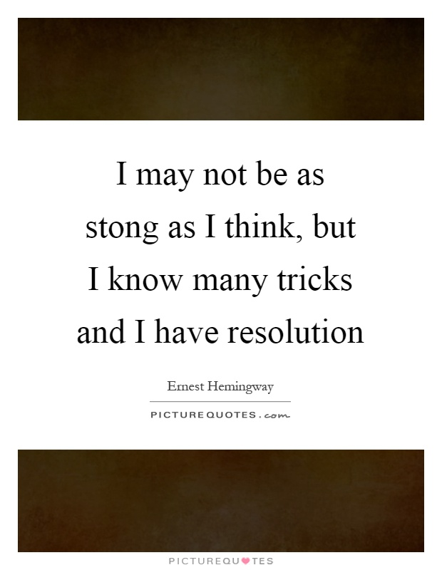 I may not be as stong as I think, but I know many tricks and I have resolution Picture Quote #1