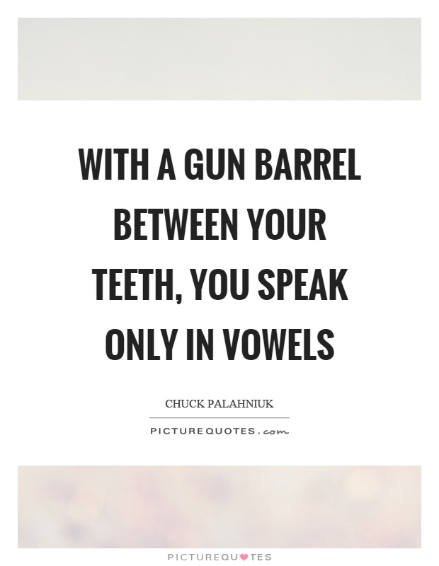 With a gun barrel between your teeth, you speak only in vowels Picture Quote #1