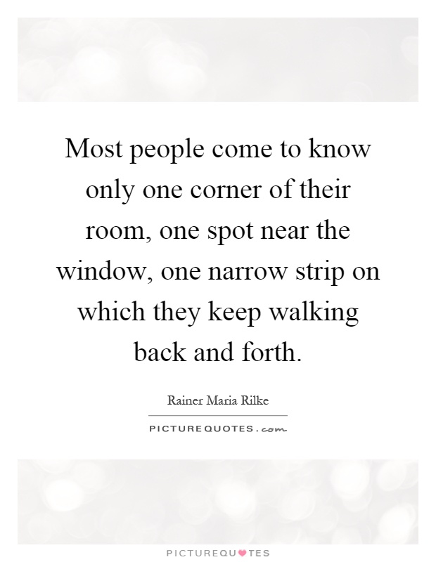 Most people come to know only one corner of their room, one spot near the window, one narrow strip on which they keep walking back and forth Picture Quote #1