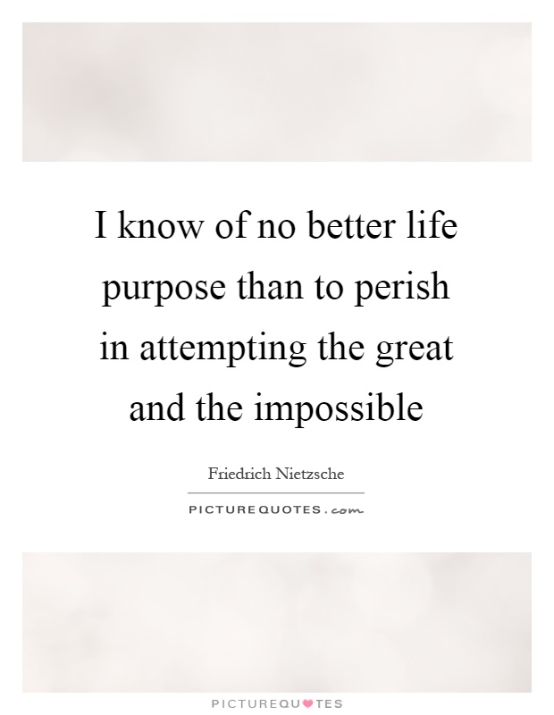 I know of no better life purpose than to perish in attempting the great and the impossible Picture Quote #1