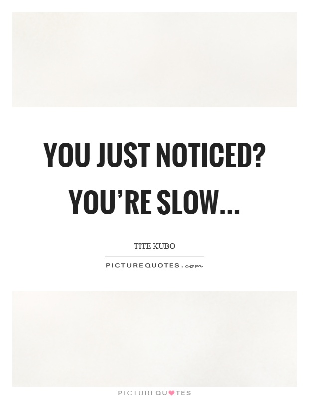 You just noticed? You're slow Picture Quote #1