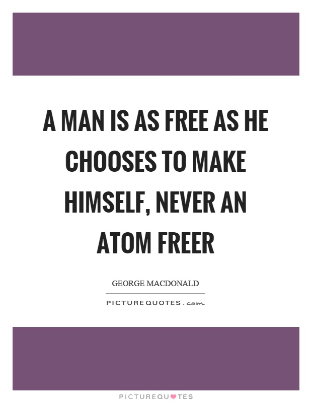 A man is as free as he chooses to make himself, never an atom freer Picture Quote #1