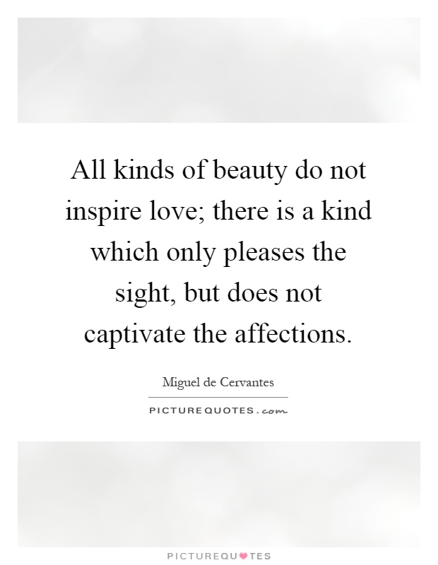 All kinds of beauty do not inspire love; there is a kind which only pleases the sight, but does not captivate the affections Picture Quote #1