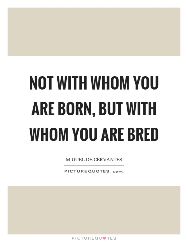 Not with whom you are born, but with whom you are bred Picture Quote #1