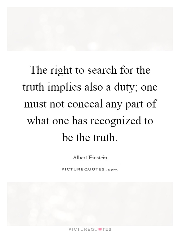 The right to search for the truth implies also a duty; one must not conceal any part of what one has recognized to be the truth Picture Quote #1