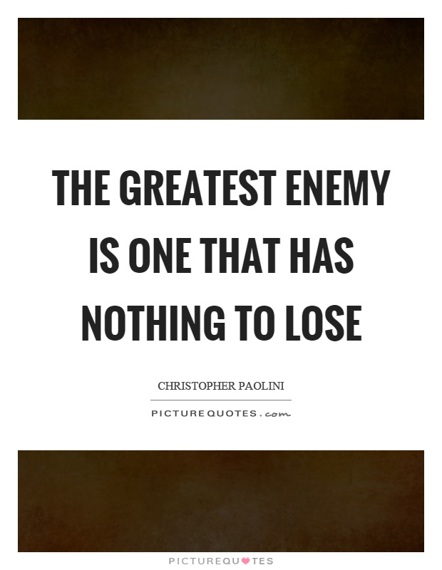 The greatest enemy is one that has nothing to lose Picture Quote #1