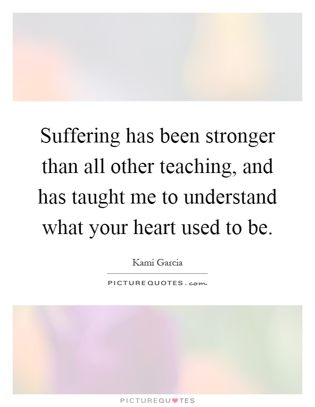 Suffering has been stronger than all other teaching, and has taught me to understand what your heart used to be Picture Quote #1