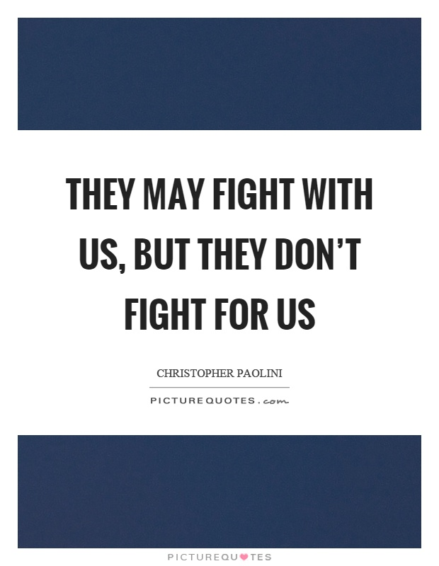 They may fight with us, but they don't fight for us Picture Quote #1