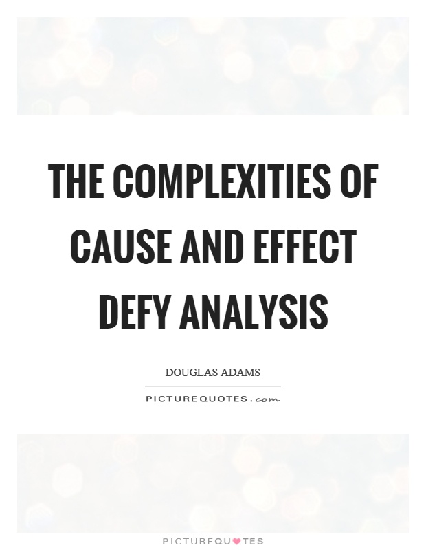 The complexities of cause and effect defy analysis Picture Quote #1
