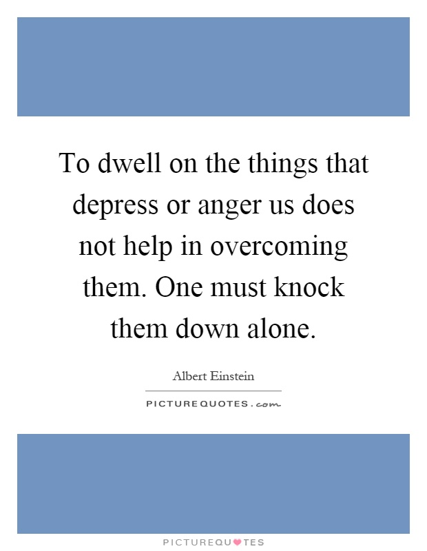To dwell on the things that depress or anger us does not help in overcoming them. One must knock them down alone Picture Quote #1