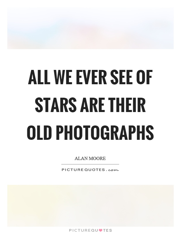All we ever see of stars are their old photographs Picture Quote #1