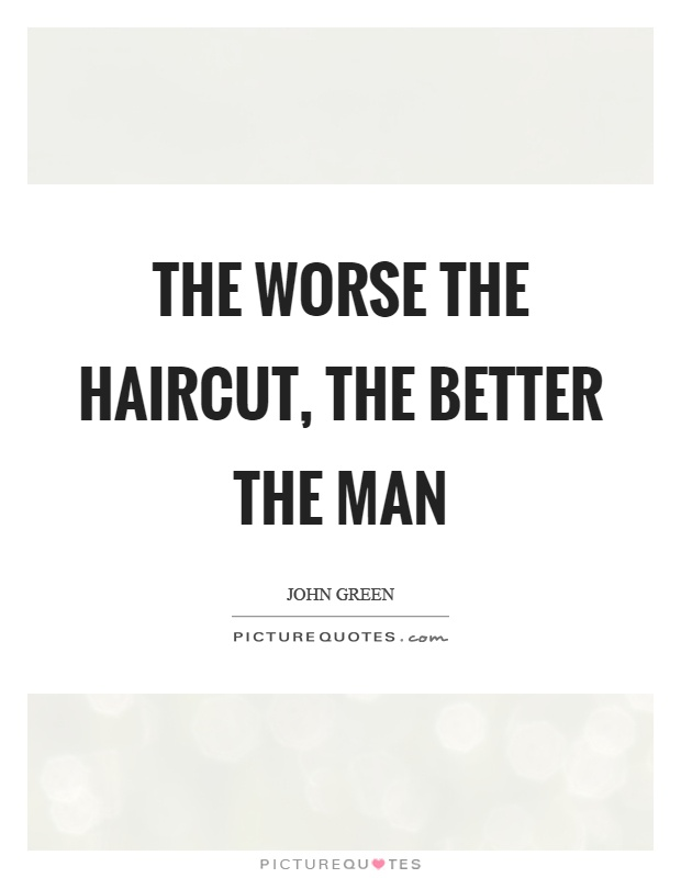 The worse the haircut, the better the man Picture Quote #1