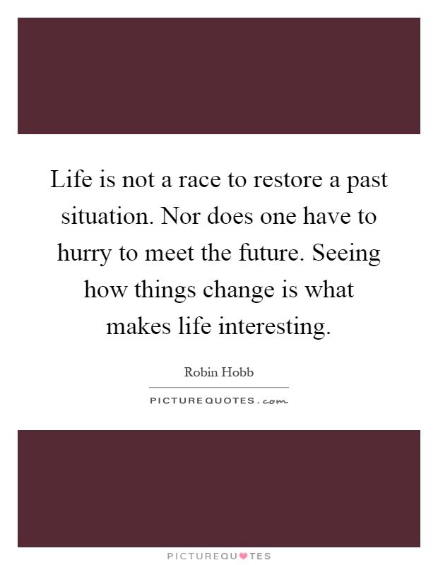 Life is not a race to restore a past situation. Nor does one have to hurry to meet the future. Seeing how things change is what makes life interesting Picture Quote #1