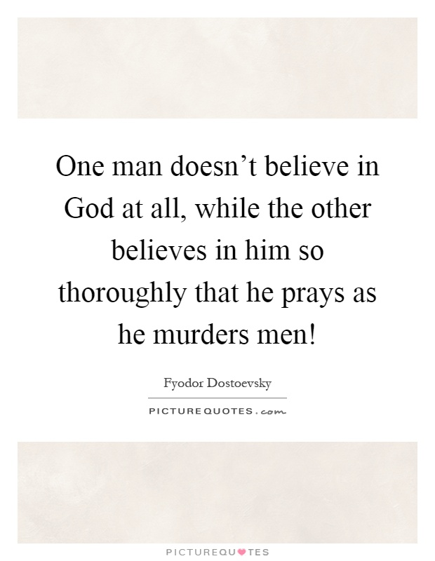One man doesn't believe in God at all, while the other believes in him so thoroughly that he prays as he murders men! Picture Quote #1