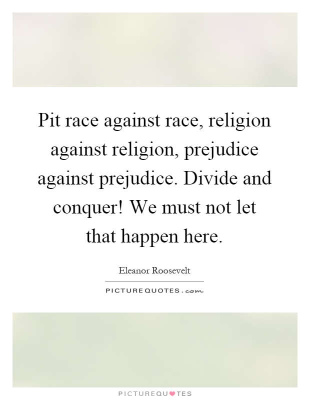 Pit race against race, religion against religion, prejudice against prejudice. Divide and conquer! We must not let that happen here Picture Quote #1