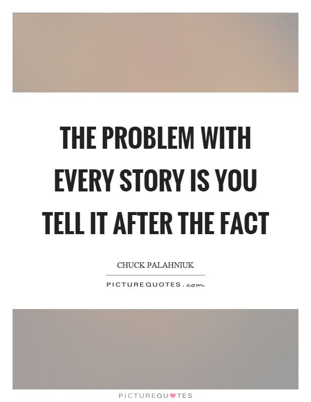 The problem with every story is you tell it after the fact Picture Quote #1