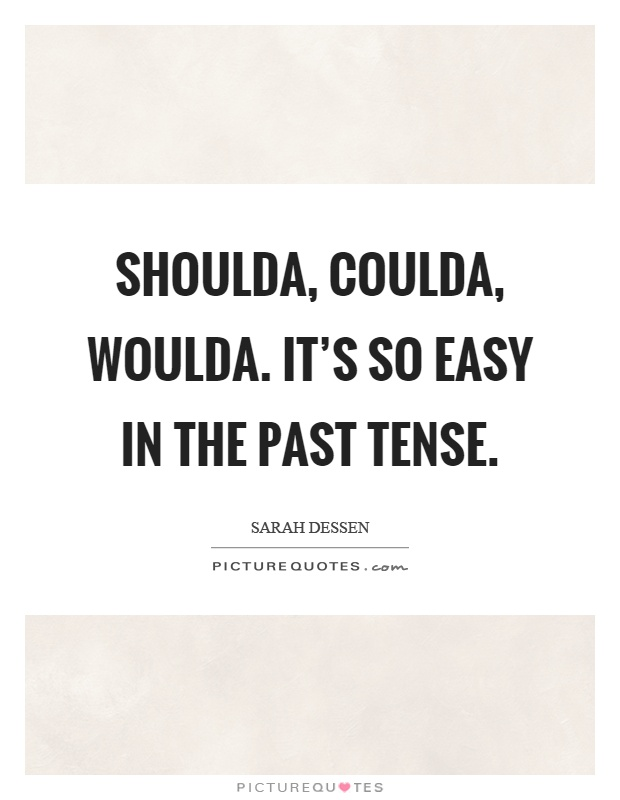 Shoulda, coulda, woulda. It's so easy in the past tense Picture Quote #1