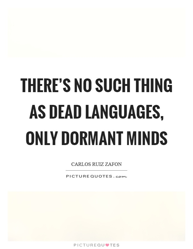 There's no such thing as dead languages, only dormant minds Picture Quote #1