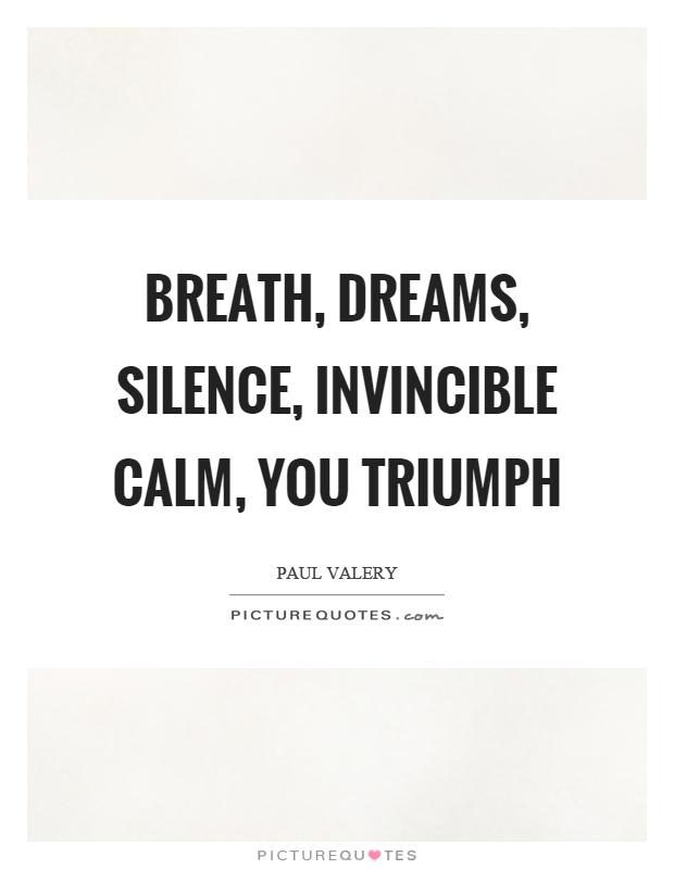 Breath, dreams, silence, invincible calm, you triumph Picture Quote #1