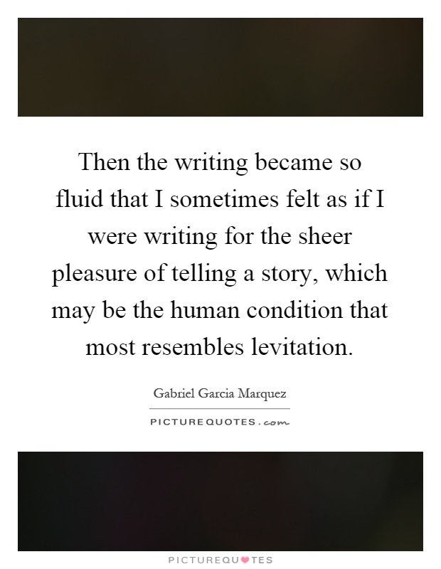 Then the writing became so fluid that I sometimes felt as if I were writing for the sheer pleasure of telling a story, which may be the human condition that most resembles levitation Picture Quote #1