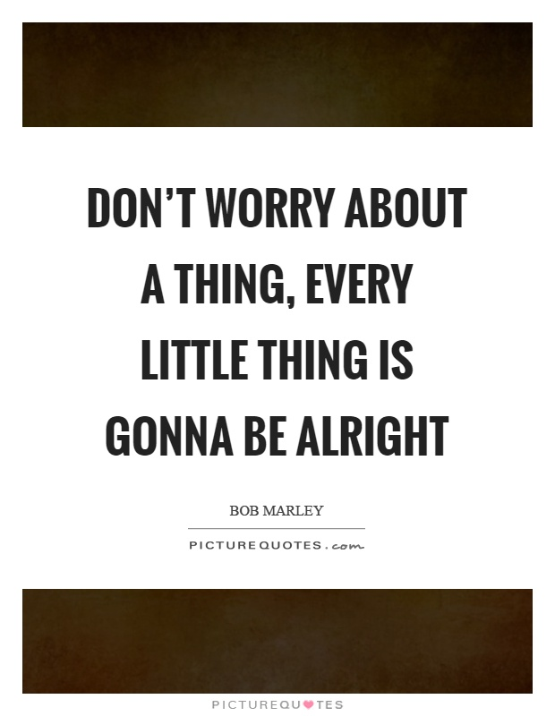 Don't worry about a thing, every little thing is gonna be alright Picture Quote #1